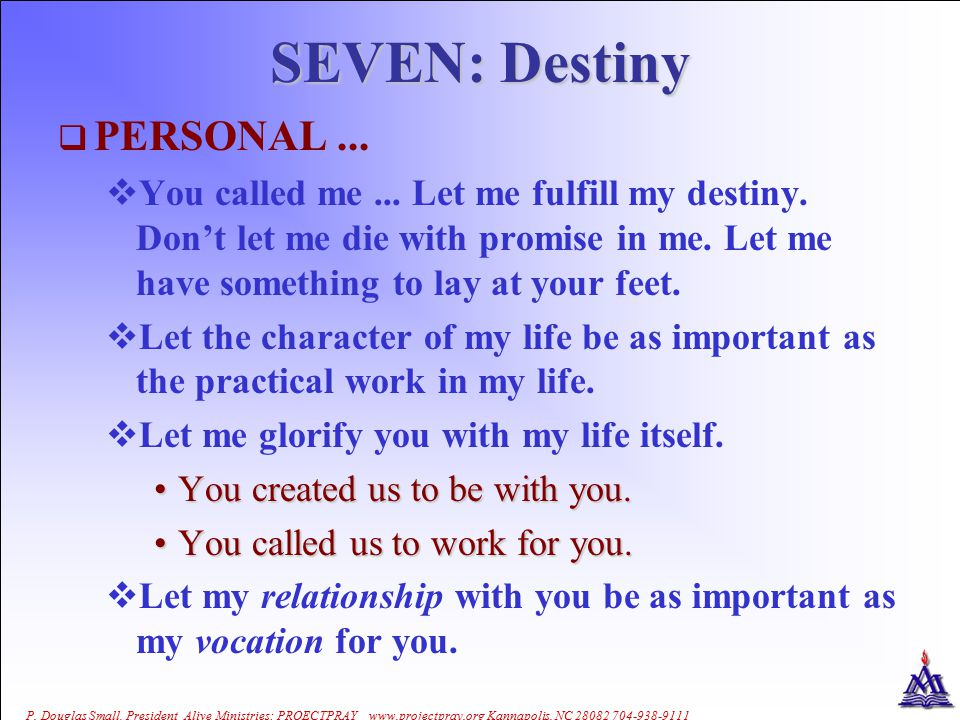 P. Douglas Small, President Alive Ministries: PROECTPRAY www.projectpray.org Kannapolis, NC 28082 704-938-9111 SEVEN: Destiny  PERSONAL...  You call