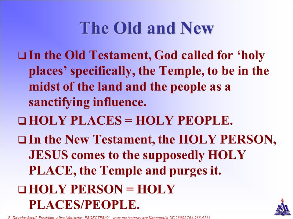 The Old and New  In the Old Testament, God called for 'holy places' specifically, the Temple, to be in the midst of the land and the people as a sanctifying influence.