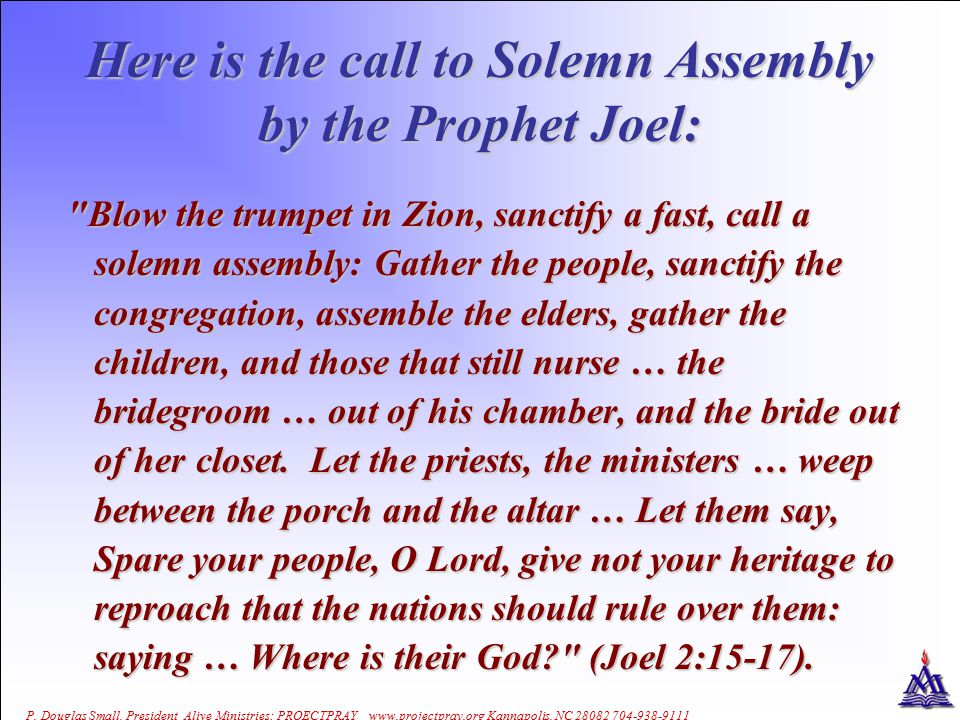 P. Douglas Small, President Alive Ministries: PROECTPRAY www.projectpray.org Kannapolis, NC 28082 704-938-9111 Here is the call to Solemn Assembly by