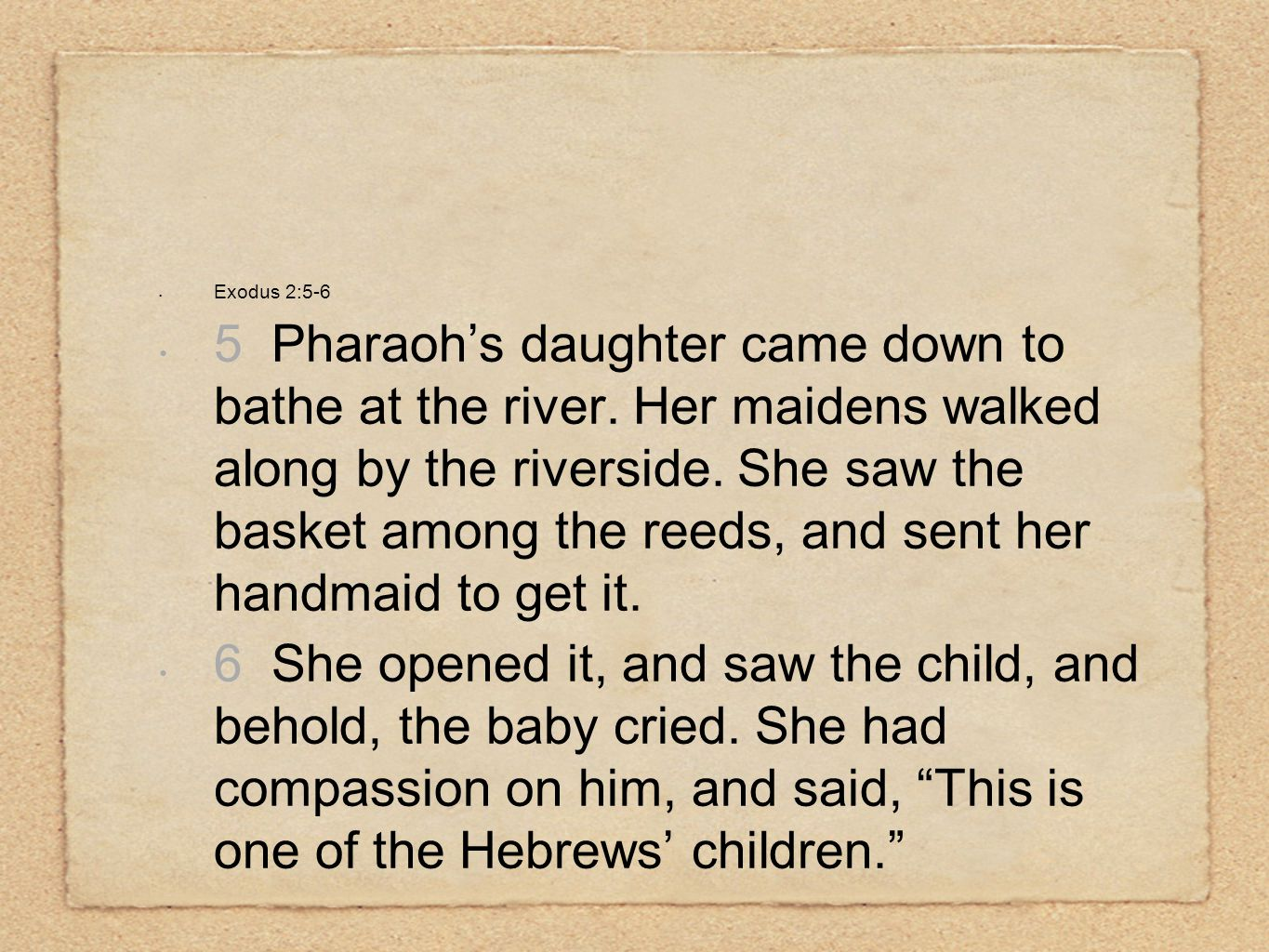 Exodus 2:5-6 5 Pharaoh's daughter came down to bathe at the river. Her maidens walked along by the riverside. She saw the basket among the reeds, and