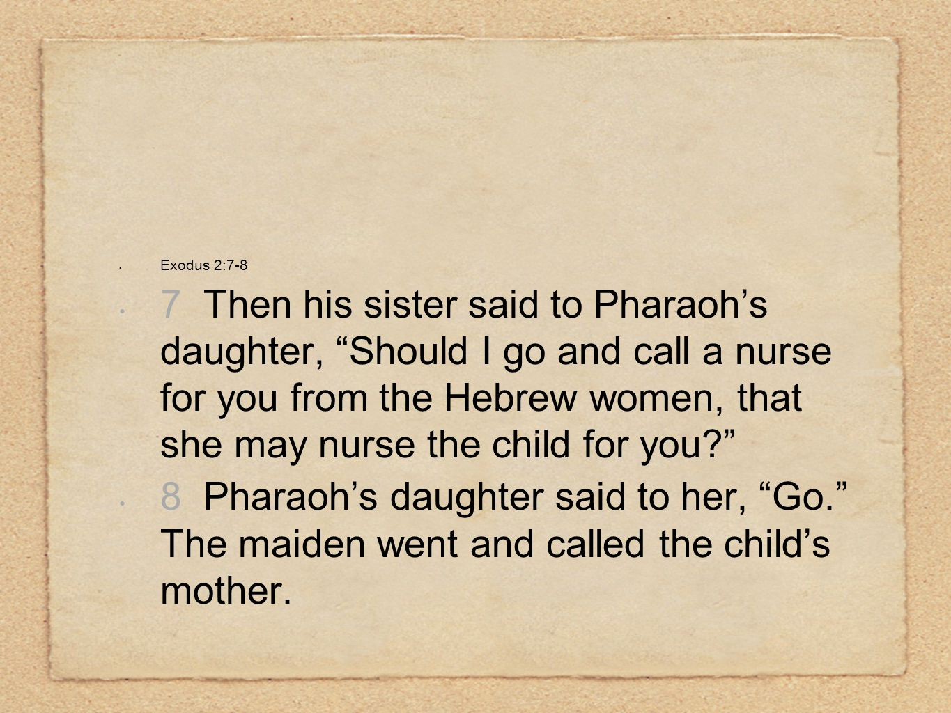Exodus 2:7-8 7 Then his sister said to Pharaoh's daughter, Should I go and call a nurse for you from the Hebrew women, that she may nurse the child for you 8 Pharaoh's daughter said to her, Go. The maiden went and called the child's mother.