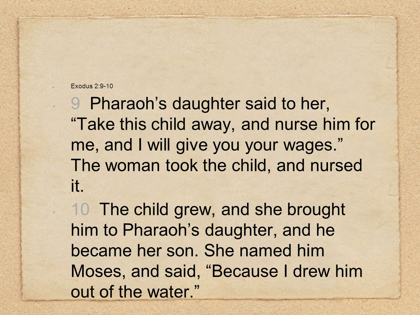 "Exodus 2:9-10 9 Pharaoh's daughter said to her, ""Take this child away, and nurse him for me, and I will give you your wages."" The woman took the child"