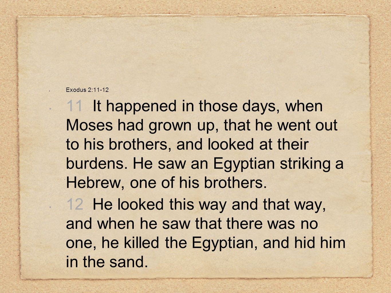 Exodus 2:11-12 11 It happened in those days, when Moses had grown up, that he went out to his brothers, and looked at their burdens. He saw an Egyptia