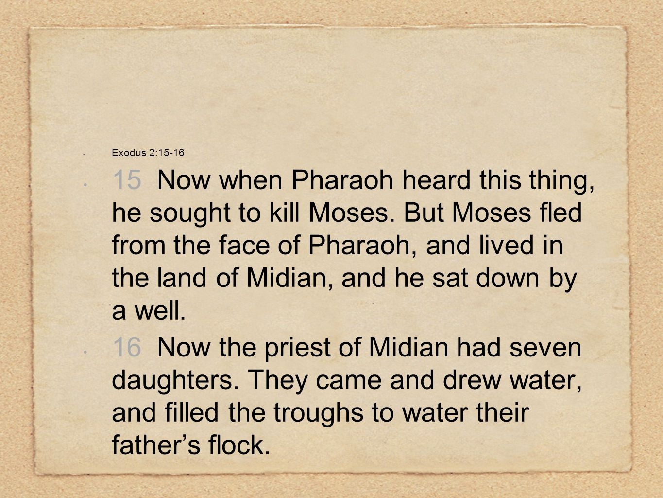 Exodus 2:15-16 15 Now when Pharaoh heard this thing, he sought to kill Moses.