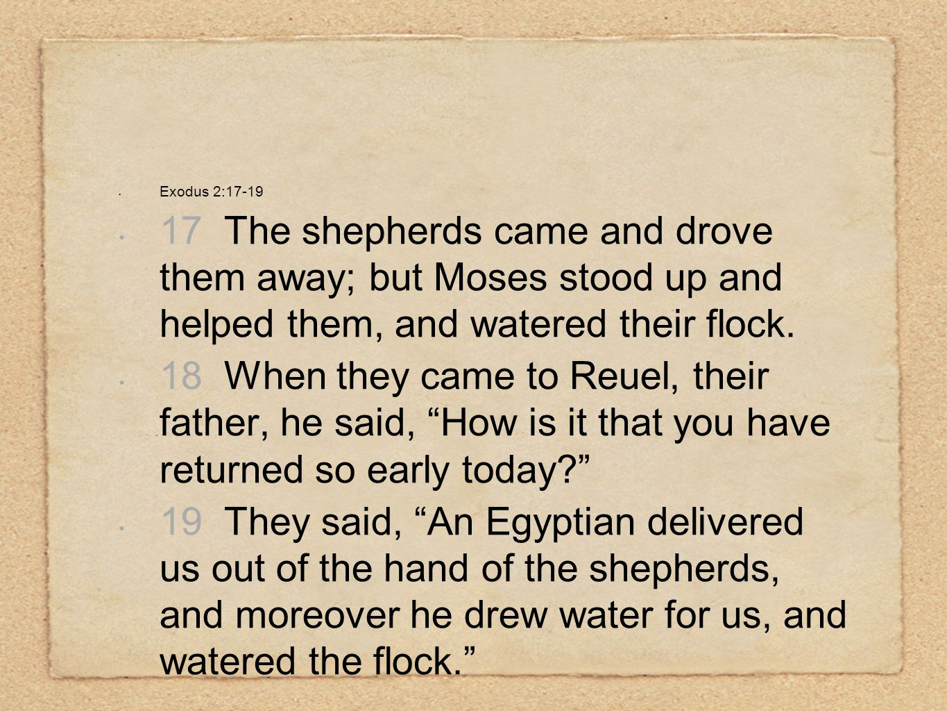 Exodus 2:17-19 17 The shepherds came and drove them away; but Moses stood up and helped them, and watered their flock.