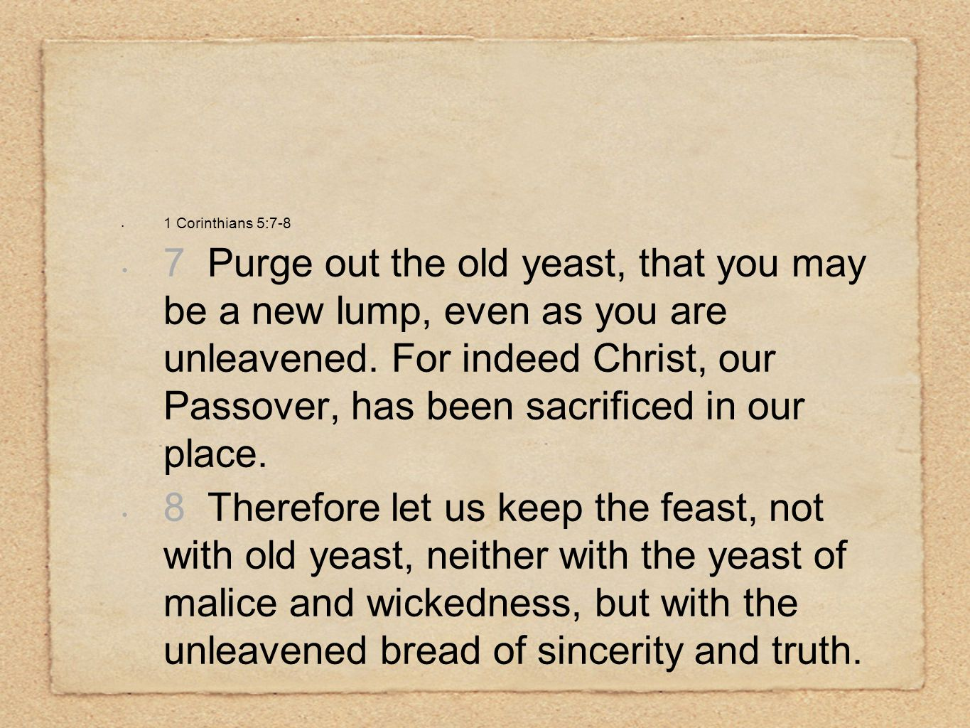 1 Corinthians 5:7-8 7 Purge out the old yeast, that you may be a new lump, even as you are unleavened.