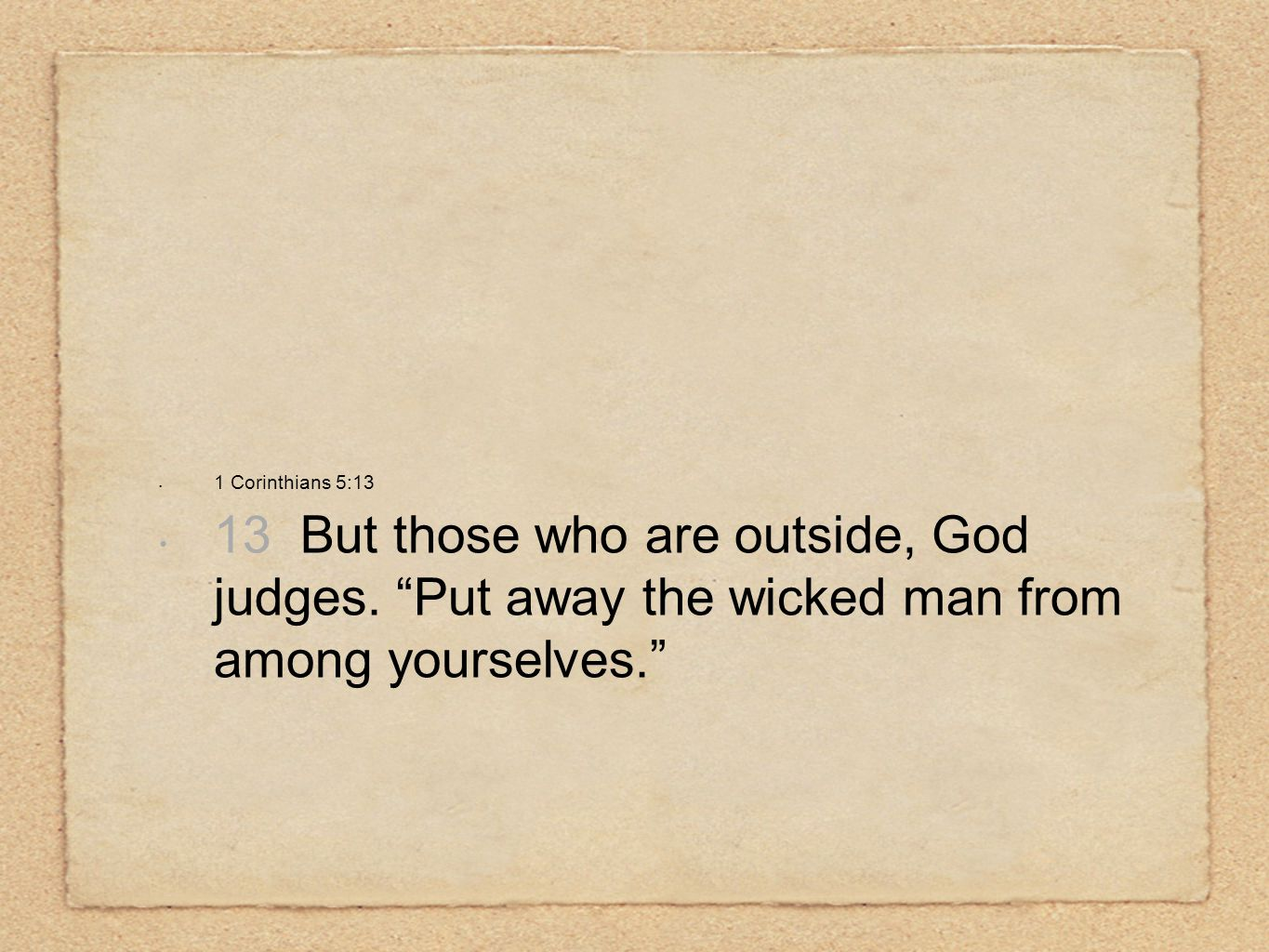 "1 Corinthians 5:13 13 But those who are outside, God judges. ""Put away the wicked man from among yourselves."""