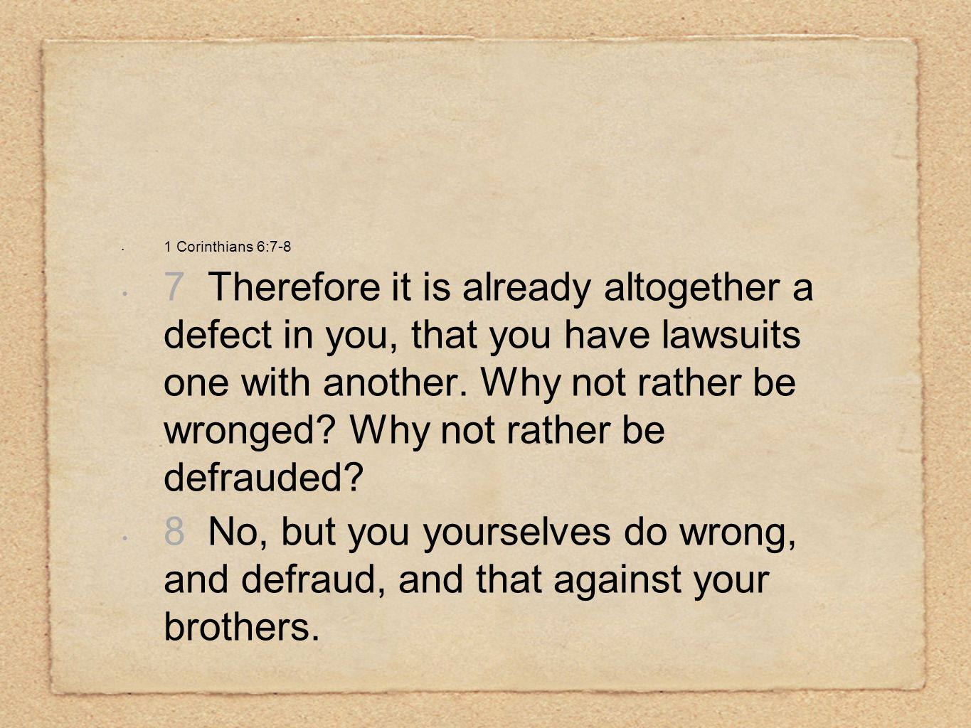1 Corinthians 6:7-8 7 Therefore it is already altogether a defect in you, that you have lawsuits one with another. Why not rather be wronged? Why not