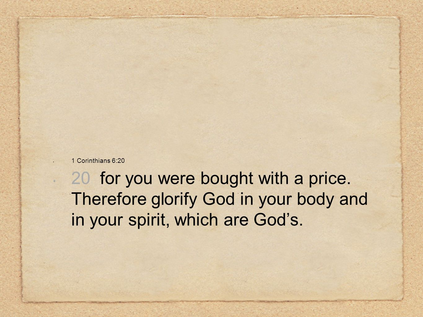 1 Corinthians 6:20 20 for you were bought with a price. Therefore glorify God in your body and in your spirit, which are God's.