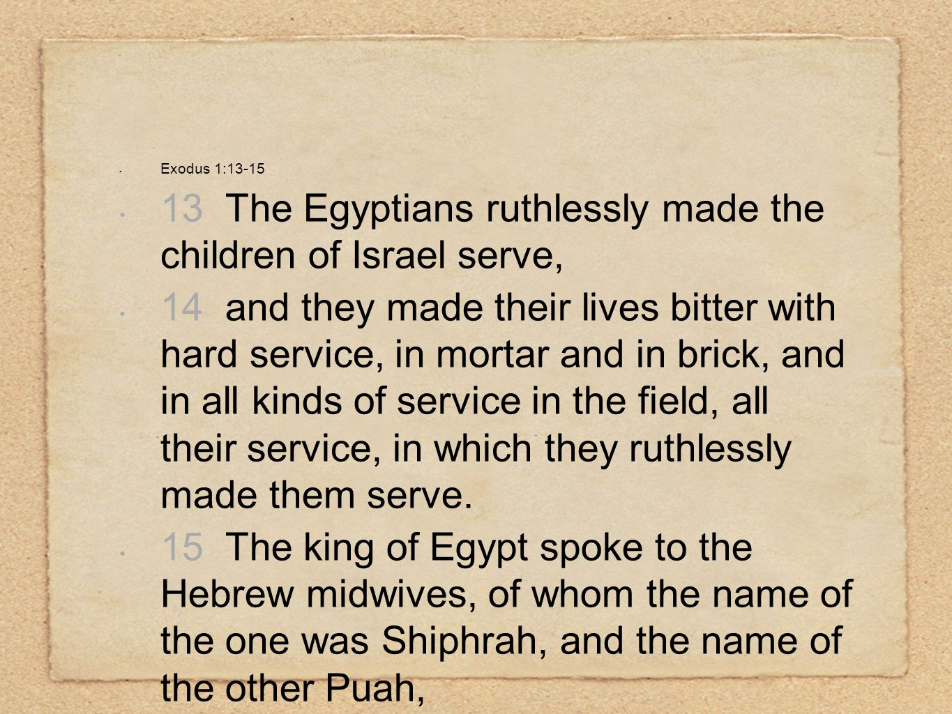 Exodus 1:13-15 13 The Egyptians ruthlessly made the children of Israel serve, 14 and they made their lives bitter with hard service, in mortar and in brick, and in all kinds of service in the field, all their service, in which they ruthlessly made them serve.