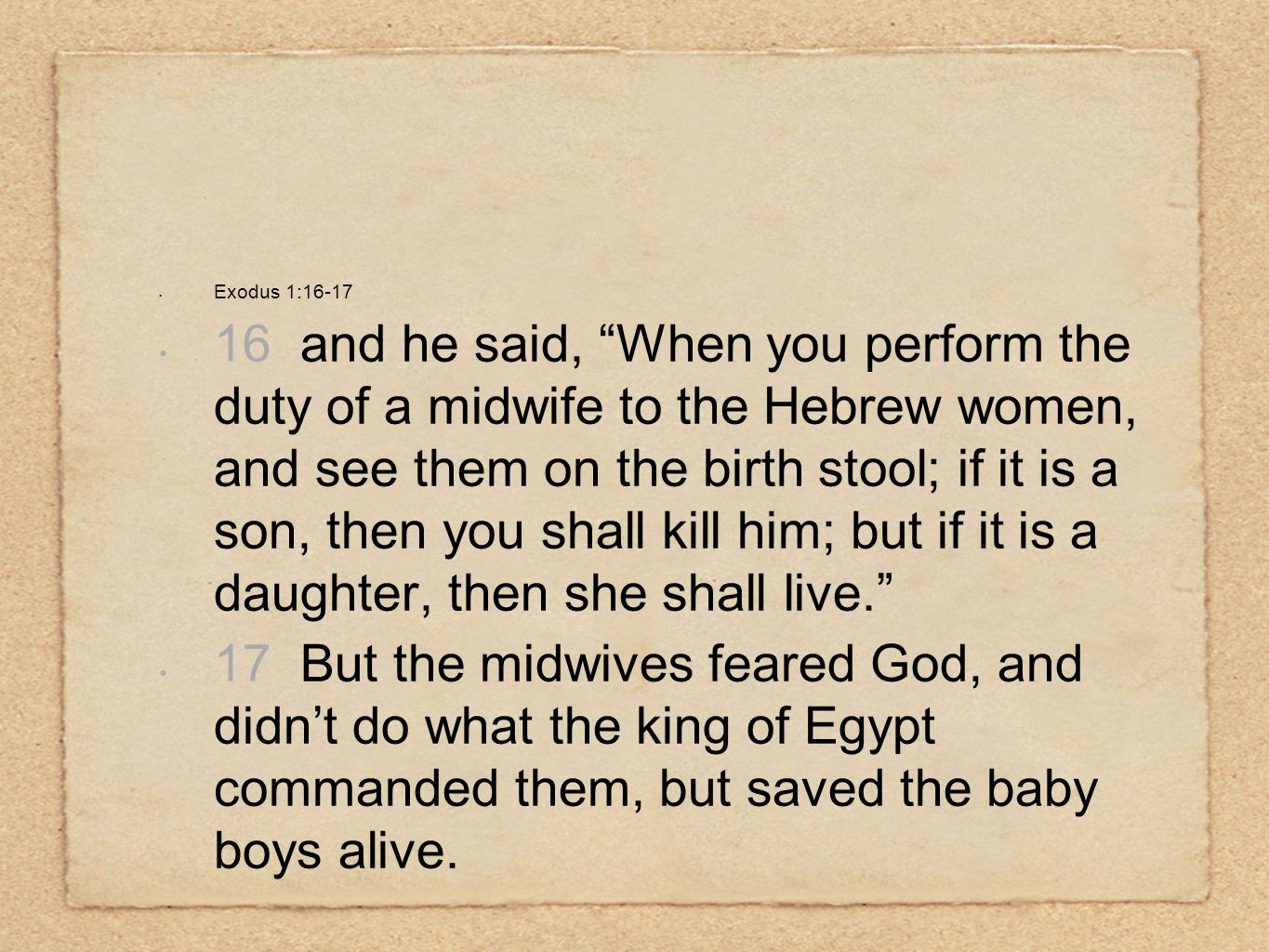 Exodus 1:16-17 16 and he said, When you perform the duty of a midwife to the Hebrew women, and see them on the birth stool; if it is a son, then you shall kill him; but if it is a daughter, then she shall live. 17 But the midwives feared God, and didn't do what the king of Egypt commanded them, but saved the baby boys alive.