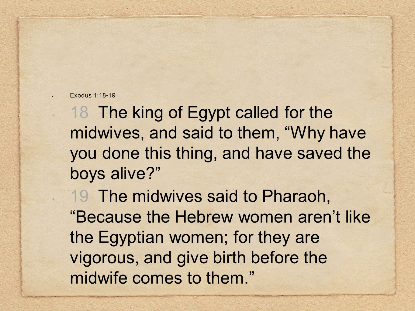 Exodus 1:18-19 18 The king of Egypt called for the midwives, and said to them, Why have you done this thing, and have saved the boys alive 19 The midwives said to Pharaoh, Because the Hebrew women aren't like the Egyptian women; for they are vigorous, and give birth before the midwife comes to them.