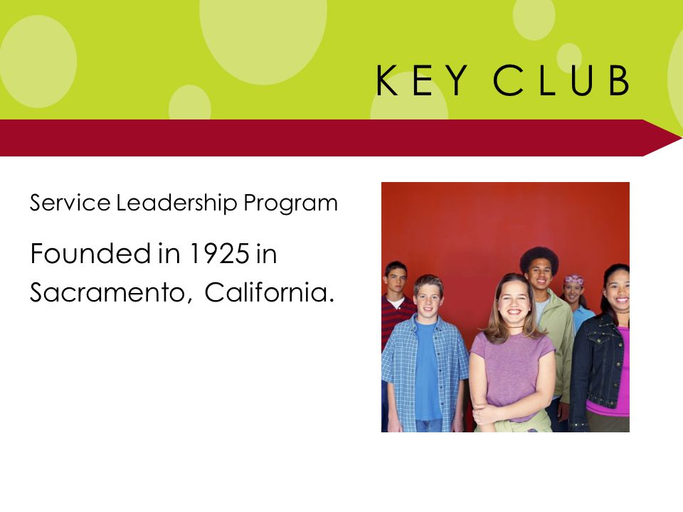 K E Y C L U B Service Leadership Program Founded in 1925 in Sacramento, California.