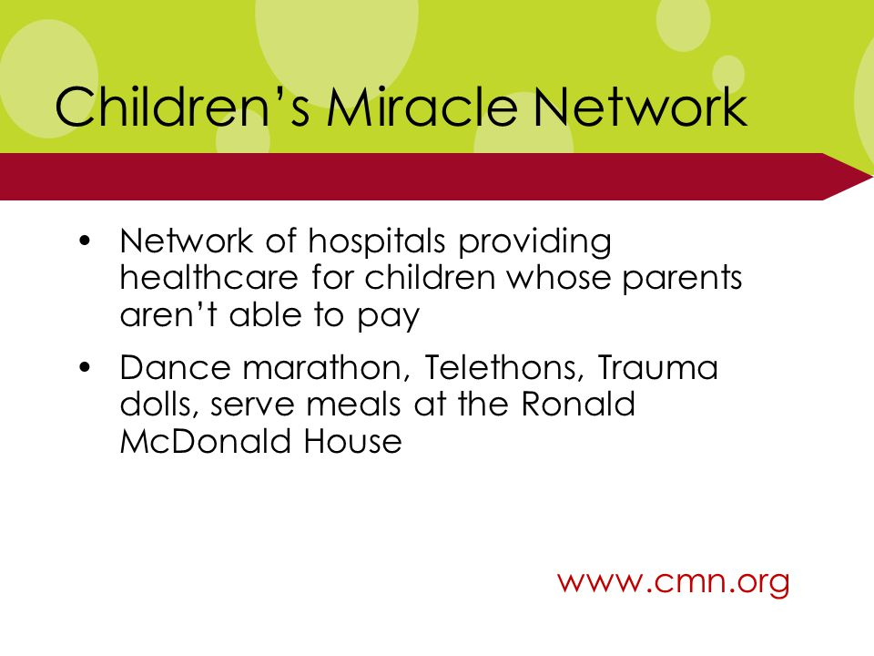 Children's Miracle Network Network of hospitals providing healthcare for children whose parents aren't able to pay Dance marathon, Telethons, Trauma dolls, serve meals at the Ronald McDonald House www.cmn.org