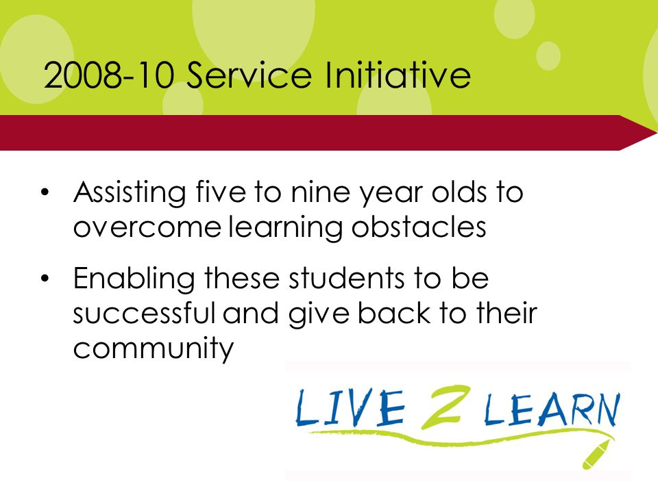 2008-10 Service Initiative Assisting five to nine year olds to overcome learning obstacles Enabling these students to be successful and give back to their community