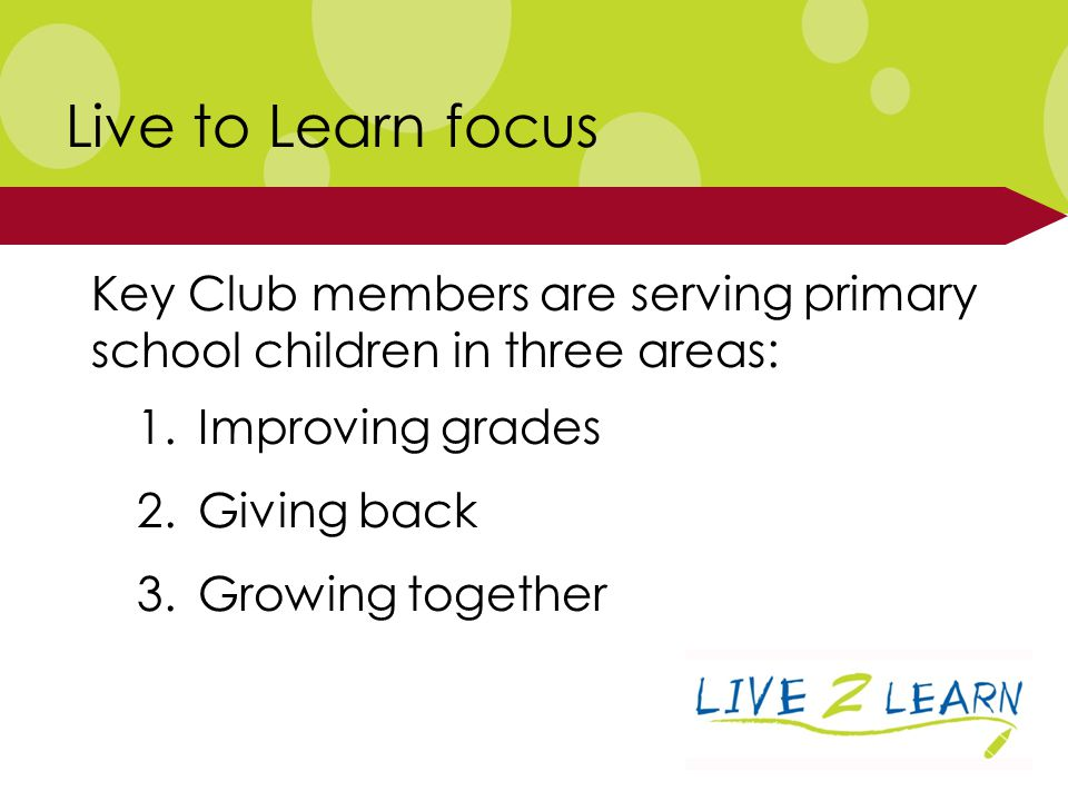 Key Club members are serving primary school children in three areas: Live to Learn focus 1.Improving grades 2.Giving back 3.Growing together