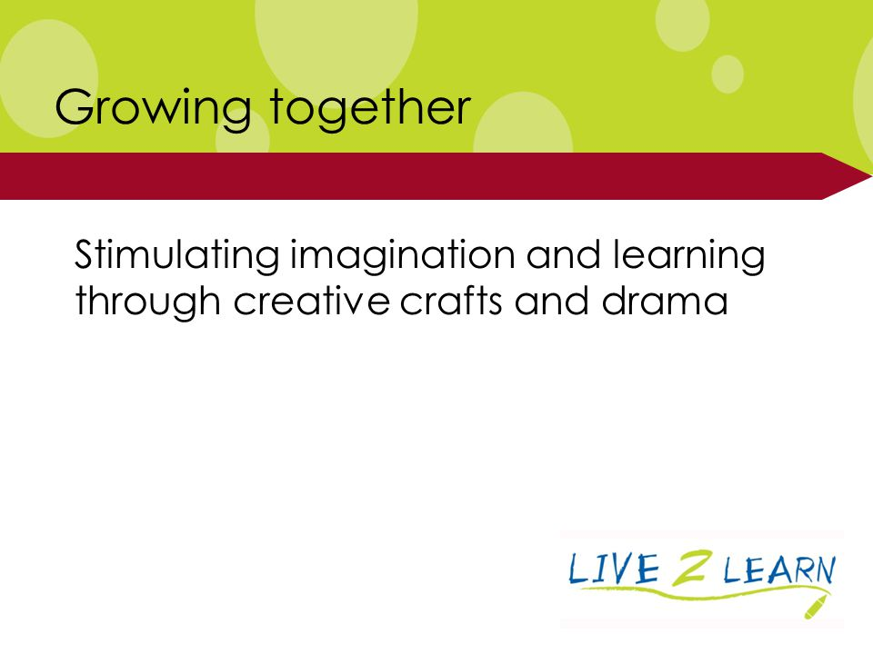 Stimulating imagination and learning through creative crafts and drama Growing together