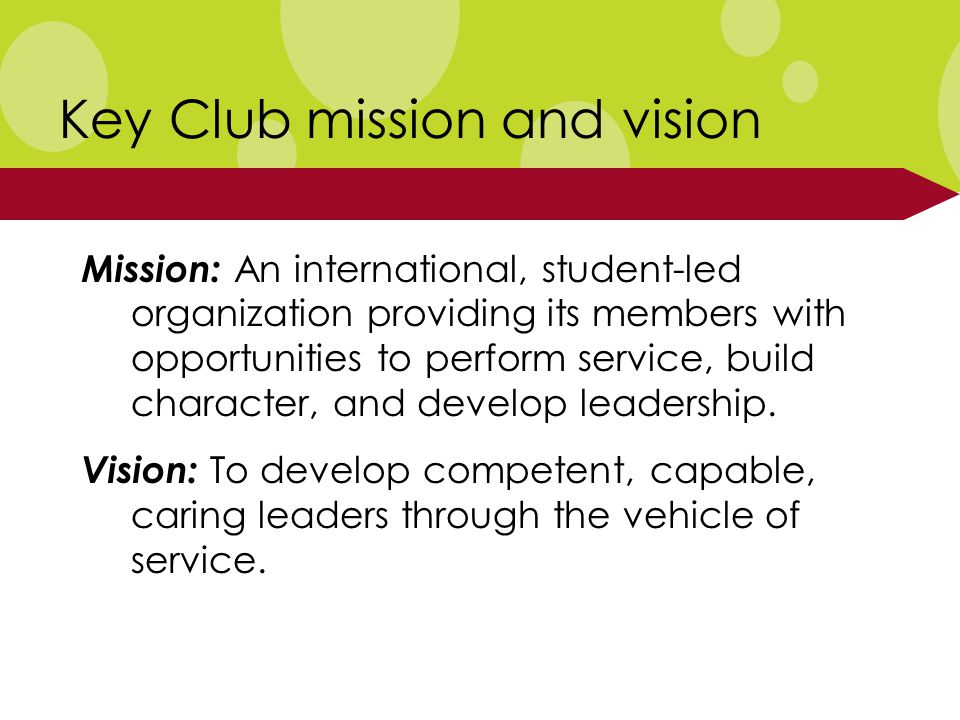 Key Club mission and vision Mission: An international, student-led organization providing its members with opportunities to perform service, build character, and develop leadership.