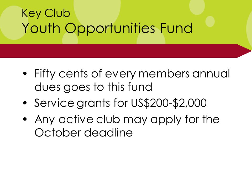 Key Club Youth Opportunities Fund Fifty cents of every members annual dues goes to this fund Service grants for US$200-$2,000 Any active club may apply for the October deadline