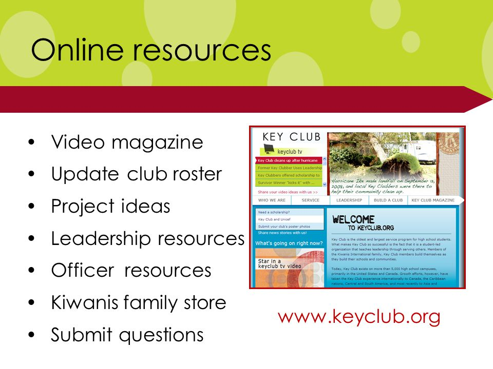 Online resources Video magazine Update club roster Project ideas Leadership resources Officer resources Kiwanis family store Submit questions www.keyclub.org