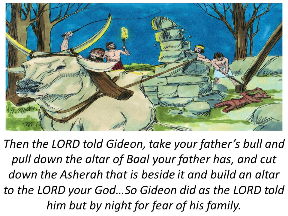 Then the LORD told Gideon, take your father's bull and pull down the altar of Baal your father has, and cut down the Asherah that is beside it and build an altar to the LORD your God…So Gideon did as the LORD told him but by night for fear of his family.