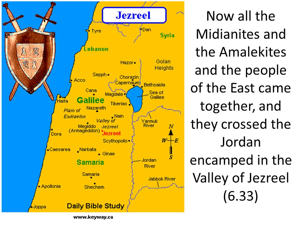 Now all the Midianites and the Amalekites and the people of the East came together, and they crossed the Jordan encamped in the Valley of Jezreel (6.33)