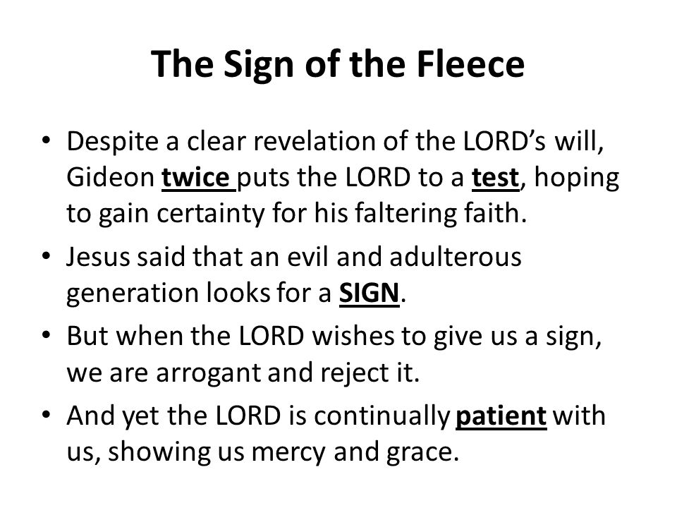 The Sign of the Fleece Despite a clear revelation of the LORD's will, Gideon twice puts the LORD to a test, hoping to gain certainty for his faltering faith.