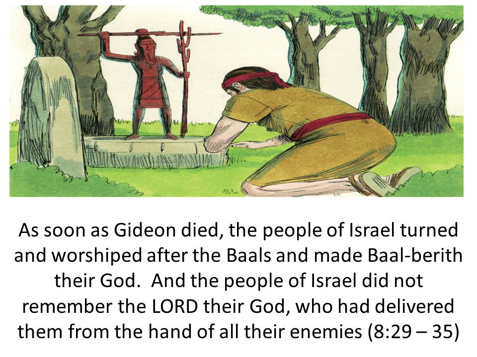 As soon as Gideon died, the people of Israel turned and worshiped after the Baals and made Baal-berith their God.
