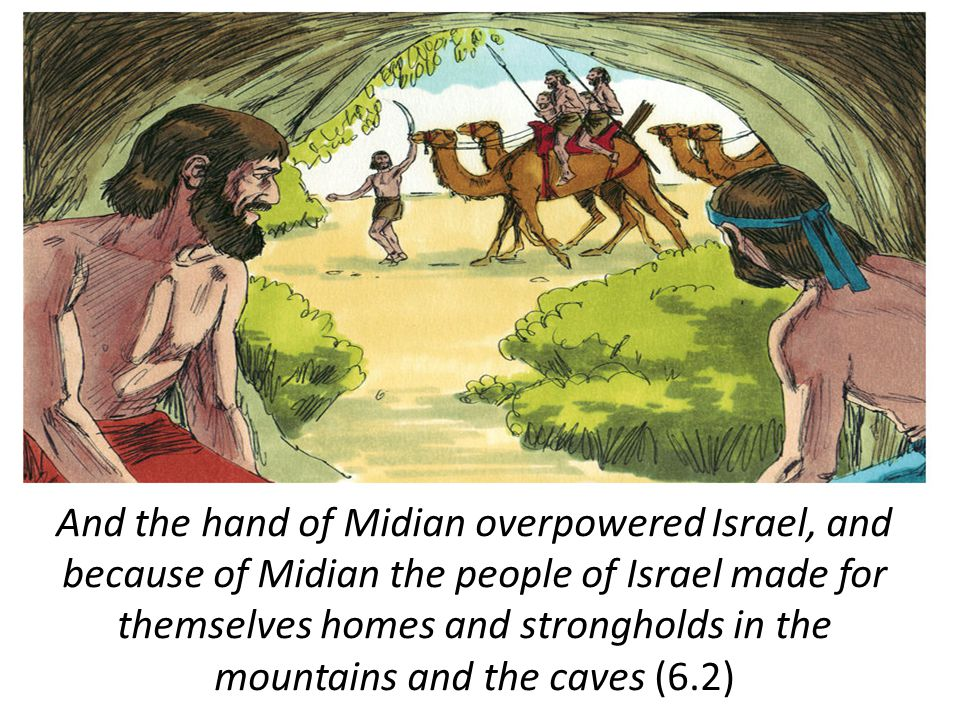 And the hand of Midian overpowered Israel, and because of Midian the people of Israel made for themselves homes and strongholds in the mountains and the caves (6.2)
