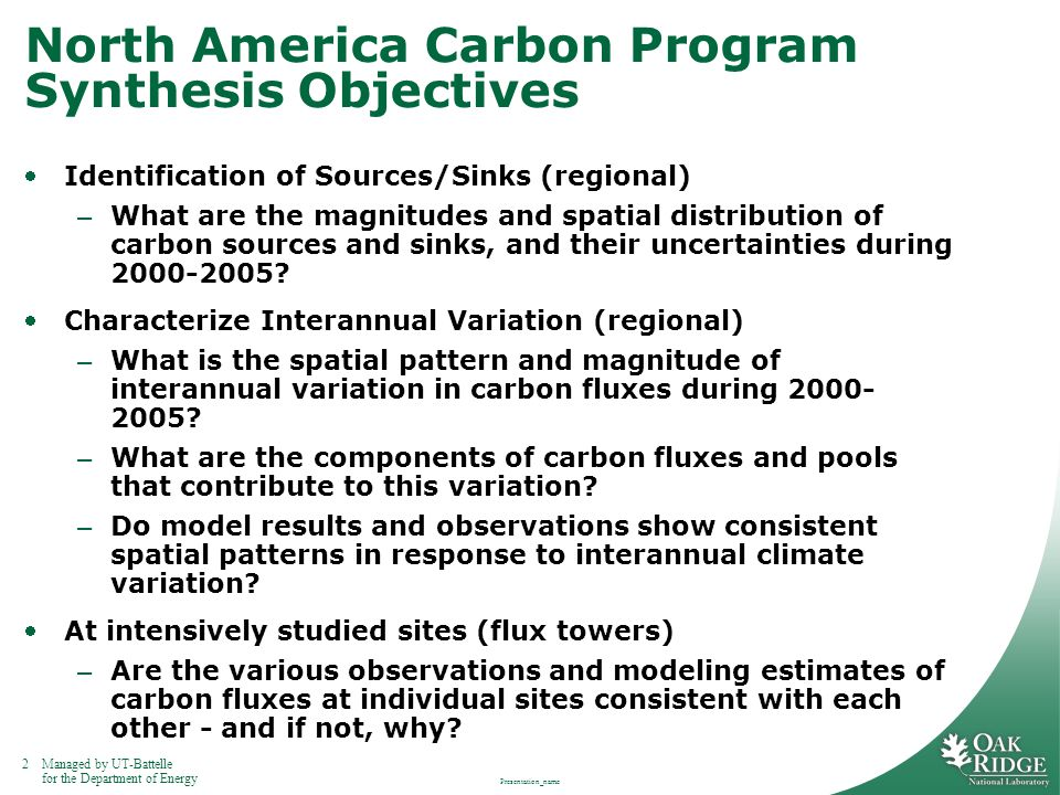 2Managed by UT-Battelle for the Department of Energy Presentation_name North America Carbon Program Synthesis Objectives Identification of Sources/Sinks (regional) – What are the magnitudes and spatial distribution of carbon sources and sinks, and their uncertainties during 2000-2005.