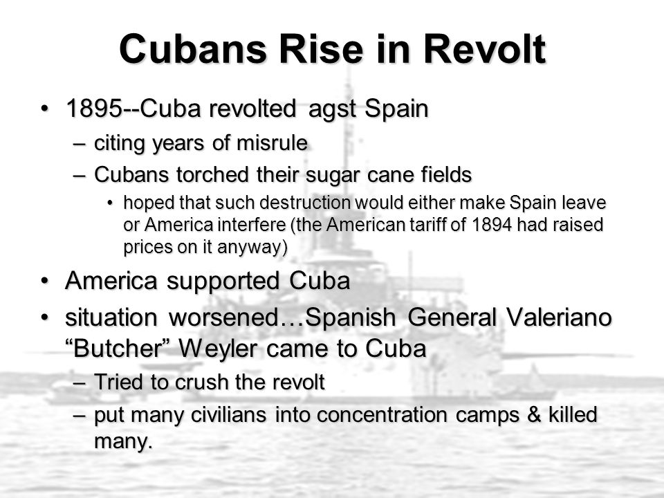 Cubans Rise in Revolt 1895--Cuba revolted agst Spain1895--Cuba revolted agst Spain –citing years of misrule –Cubans torched their sugar cane fields hoped that such destruction would either make Spain leave or America interfere (the American tariff of 1894 had raised prices on it anyway)hoped that such destruction would either make Spain leave or America interfere (the American tariff of 1894 had raised prices on it anyway) America supported CubaAmerica supported Cuba situation worsened…Spanish General Valeriano Butcher Weyler came to Cubasituation worsened…Spanish General Valeriano Butcher Weyler came to Cuba –Tried to crush the revolt –put many civilians into concentration camps & killed many.