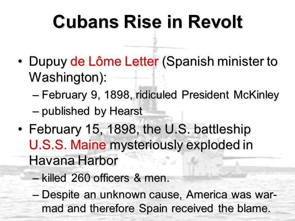 Cubans Rise in Revolt Dupuy de Lôme Letter (Spanish minister to Washington):Dupuy de Lôme Letter (Spanish minister to Washington): –February 9, 1898, ridiculed President McKinley –published by Hearst February 15, 1898, the U.S.