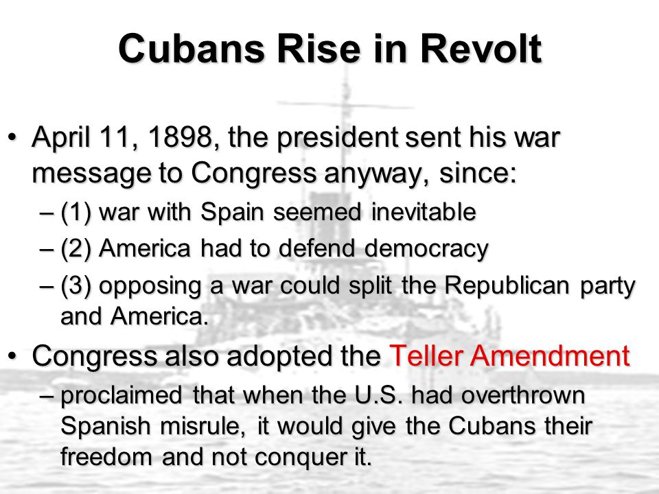Cubans Rise in Revolt April 11, 1898, the president sent his war message to Congress anyway, since:April 11, 1898, the president sent his war message to Congress anyway, since: –(1) war with Spain seemed inevitable –(2) America had to defend democracy –(3) opposing a war could split the Republican party and America.