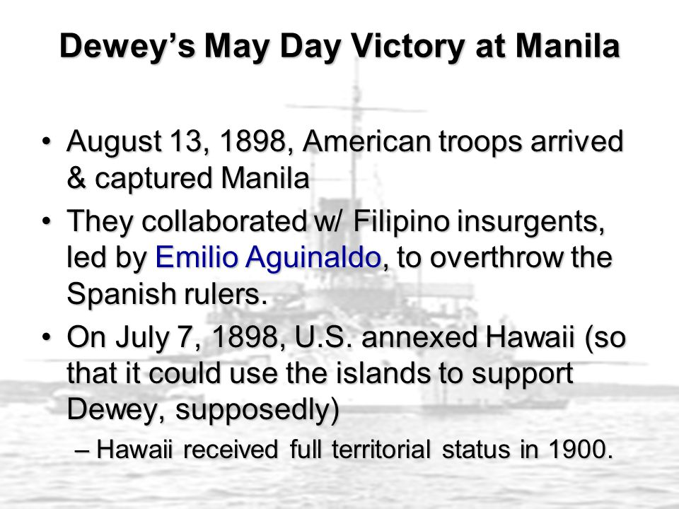 August 13, 1898, American troops arrived & captured ManilaAugust 13, 1898, American troops arrived & captured Manila They collaborated w/ Filipino insurgents, led by Emilio Aguinaldo, to overthrow the Spanish rulers.They collaborated w/ Filipino insurgents, led by Emilio Aguinaldo, to overthrow the Spanish rulers.