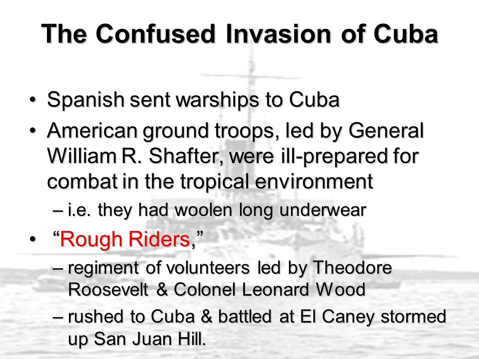 The Confused Invasion of Cuba Spanish sent warships to CubaSpanish sent warships to Cuba American ground troops, led by General William R.