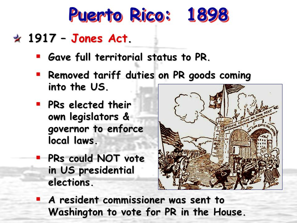 Puerto Rico: 1898 1917 – Jones Act.  Gave full territorial status to PR.  Removed tariff duties on PR goods coming into the US.  PRs elected their