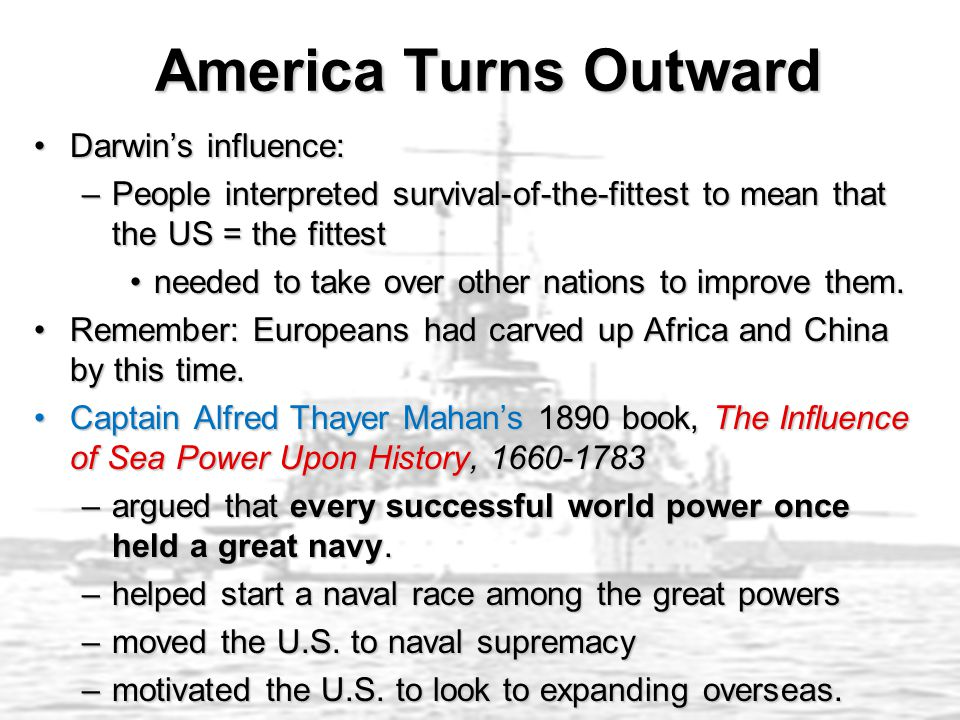 America Turns Outward America Turns Outward Darwin's influence:Darwin's influence: –People interpreted survival-of-the-fittest to mean that the US = the fittest needed to take over other nations to improve them.needed to take over other nations to improve them.