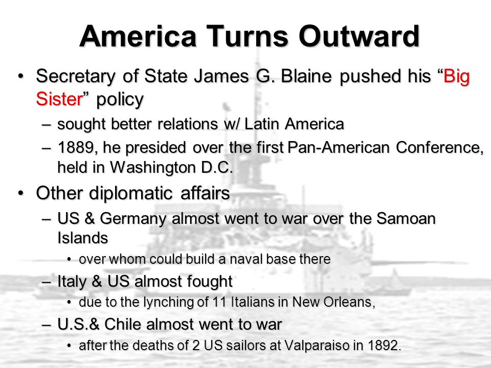 """America Turns Outward America Turns Outward Secretary of State James G. Blaine pushed his """"Big Sister"""" policySecretary of State James G. Blaine pushed"""