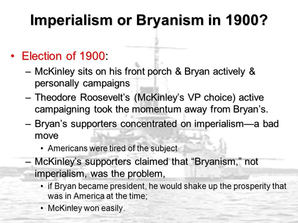 Imperialism or Bryanism in 1900? Election of 1900:Election of 1900: –McKinley sits on his front porch & Bryan actively & personally campaigns –Theodor