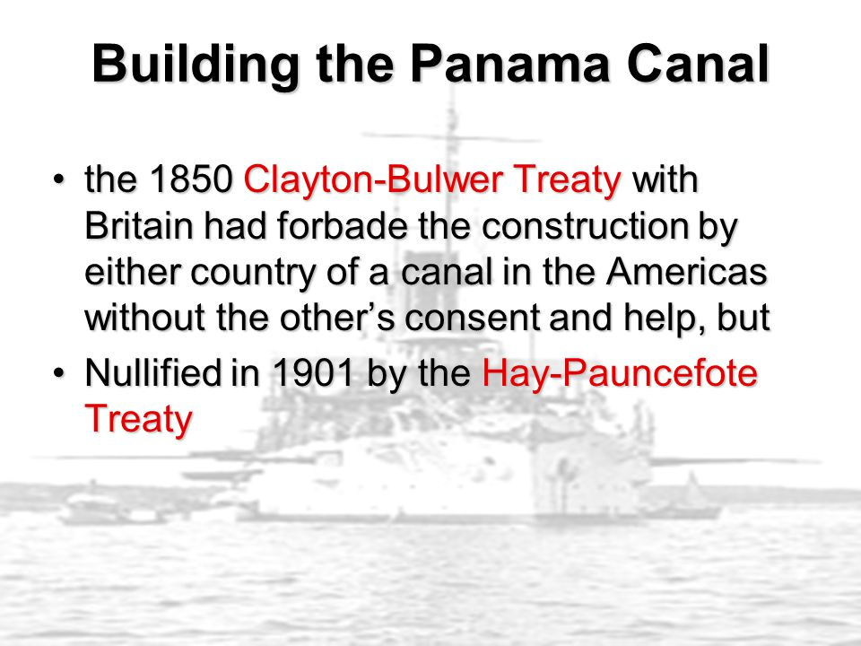 the 1850 Clayton-Bulwer Treaty with Britain had forbade the construction by either country of a canal in the Americas without the other's consent and help, butthe 1850 Clayton-Bulwer Treaty with Britain had forbade the construction by either country of a canal in the Americas without the other's consent and help, but Nullified in 1901 by the Hay-Pauncefote TreatyNullified in 1901 by the Hay-Pauncefote Treaty Building the Panama Canal