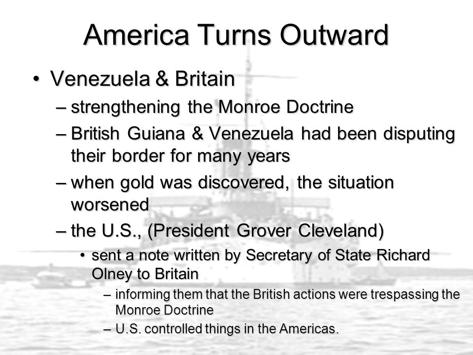 America Turns Outward Venezuela & BritainVenezuela & Britain –strengthening the Monroe Doctrine –British Guiana & Venezuela had been disputing their border for many years –when gold was discovered, the situation worsened –the U.S., (President Grover Cleveland) sent a note written by Secretary of State Richard Olney to Britainsent a note written by Secretary of State Richard Olney to Britain –informing them that the British actions were trespassing the Monroe Doctrine –U.S.