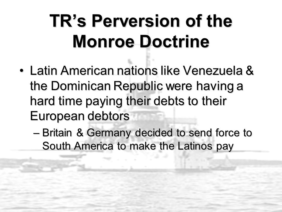 TR's Perversion of the Monroe Doctrine Latin American nations like Venezuela & the Dominican Republic were having a hard time paying their debts to th