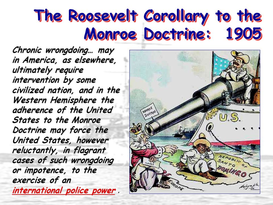 The Roosevelt Corollary to the Monroe Doctrine: 1905 Chronic wrongdoing… may in America, as elsewhere, ultimately require intervention by some civilized nation, and in the Western Hemisphere the adherence of the United States to the Monroe Doctrine may force the United States, however reluctantly, in flagrant cases of such such wrongdoing or impotence, to the exercise of an international police power power.