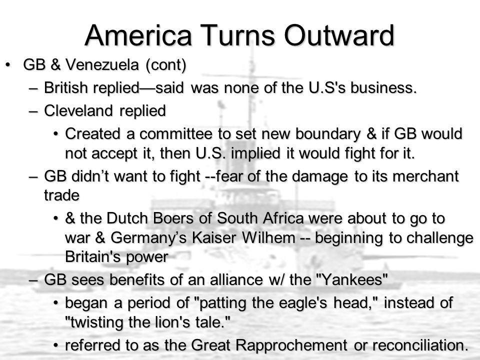 America Turns Outward GB & Venezuela (cont)GB & Venezuela (cont) –British replied—said was none of the U.S s business.