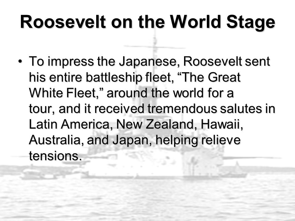"""To impress the Japanese, Roosevelt sent his entire battleship fleet, """"The Great White Fleet,"""" around the world for a tour, and it received tremendous"""