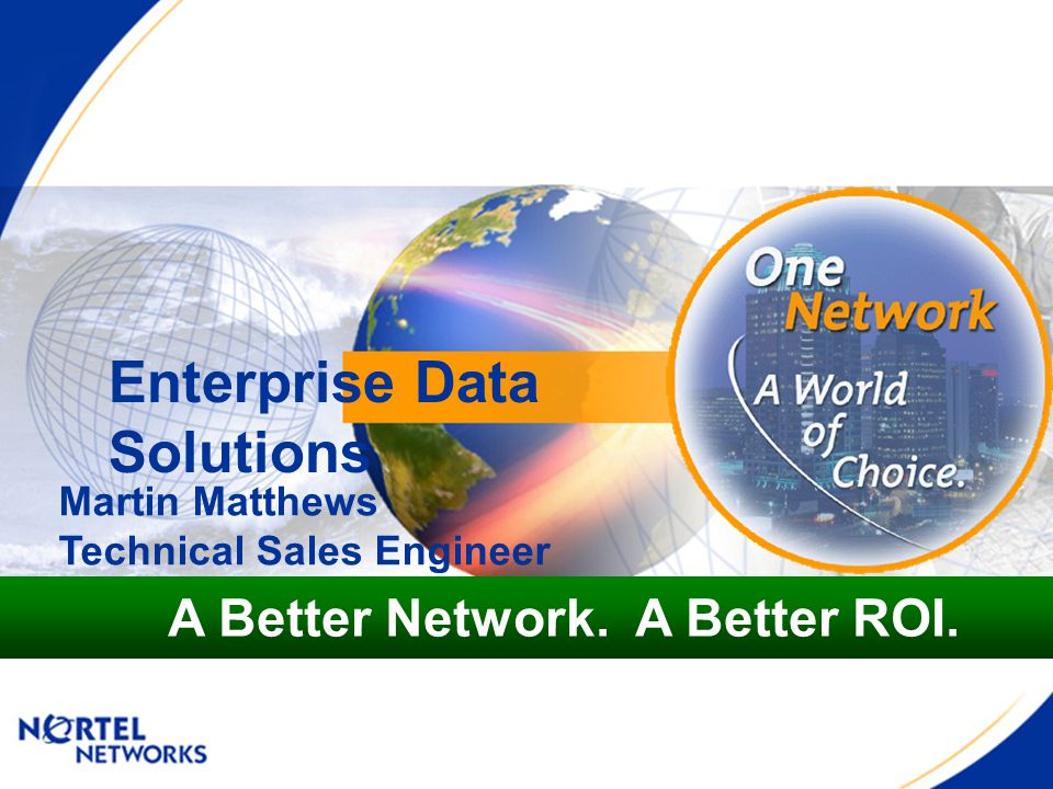 Enterprise Data Solutions A Better Network. A Better ROI. Martin Matthews Technical Sales Engineer