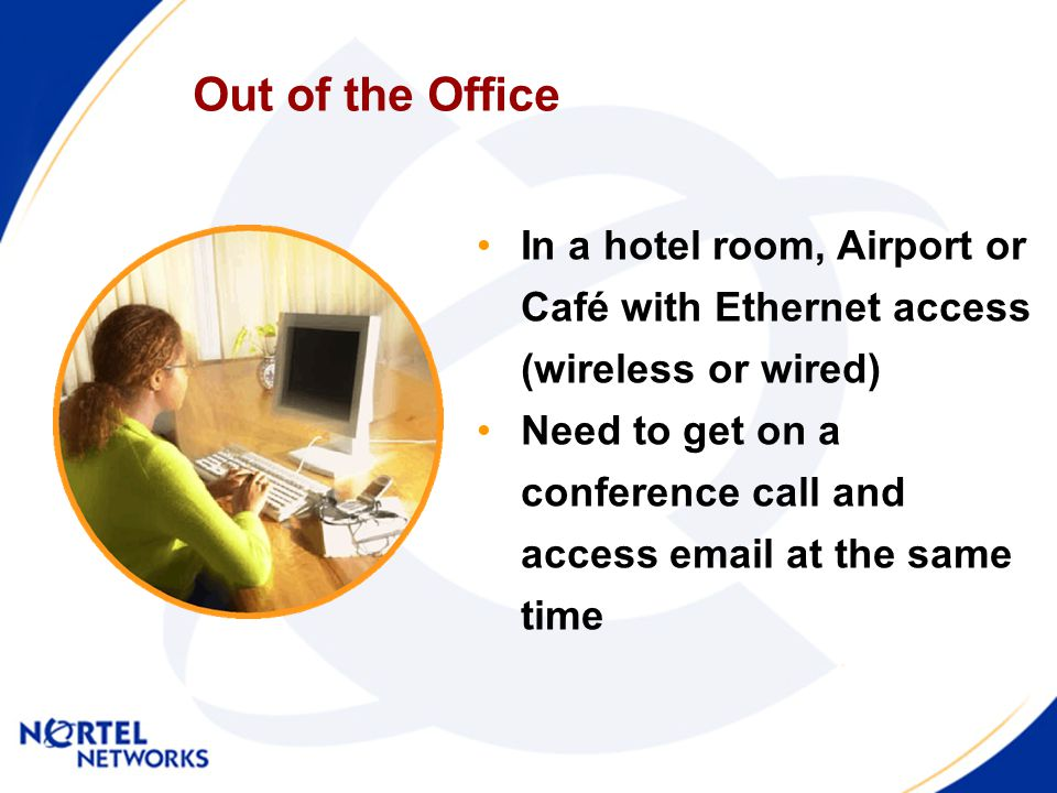 Out of the Office In a hotel room, Airport or Café with Ethernet access (wireless or wired) Need to get on a conference call and access email at the s