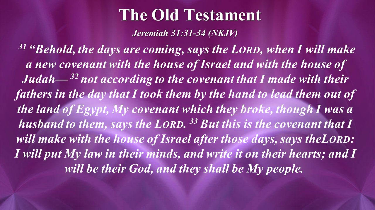 The Old Testament Jeremiah 31:31-34 (NKJV) 31 Behold, the days are coming, says the L ORD, when I will make a new covenant with the house of Israel and with the house of Judah— 32 not according to the covenant that I made with their fathers in the day that I took them by the hand to lead them out of the land of Egypt, My covenant which they broke, though I was a husband to them, says the L ORD.