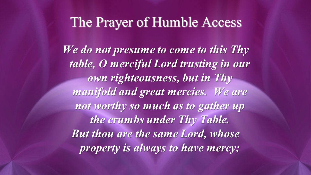 The Prayer of Humble Access We do not presume to come to this Thy table, O merciful Lord trusting in our own righteousness, but in Thy manifold and great mercies.