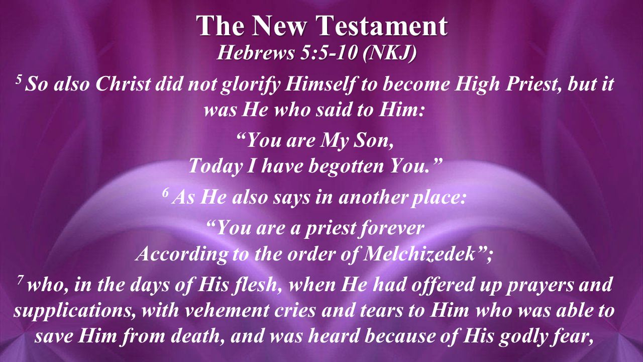 The New Testament Hebrews 5:5-10 (NKJ) Hebrews 5:5-10 (NKJ) 5 So also Christ did not glorify Himself to become High Priest, but it was He who said to Him: You are My Son, Today I have begotten You. 6 As He also says in another place: You are a priest forever According to the order of Melchizedek ; 7 who, in the days of His flesh, when He had offered up prayers and supplications, with vehement cries and tears to Him who was able to save Him from death, and was heard because of His godly fear,